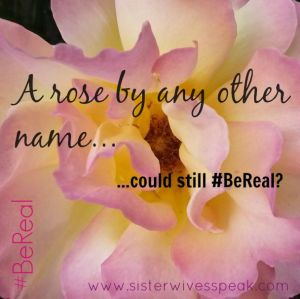 A Rose by Any Other Name #BeReal